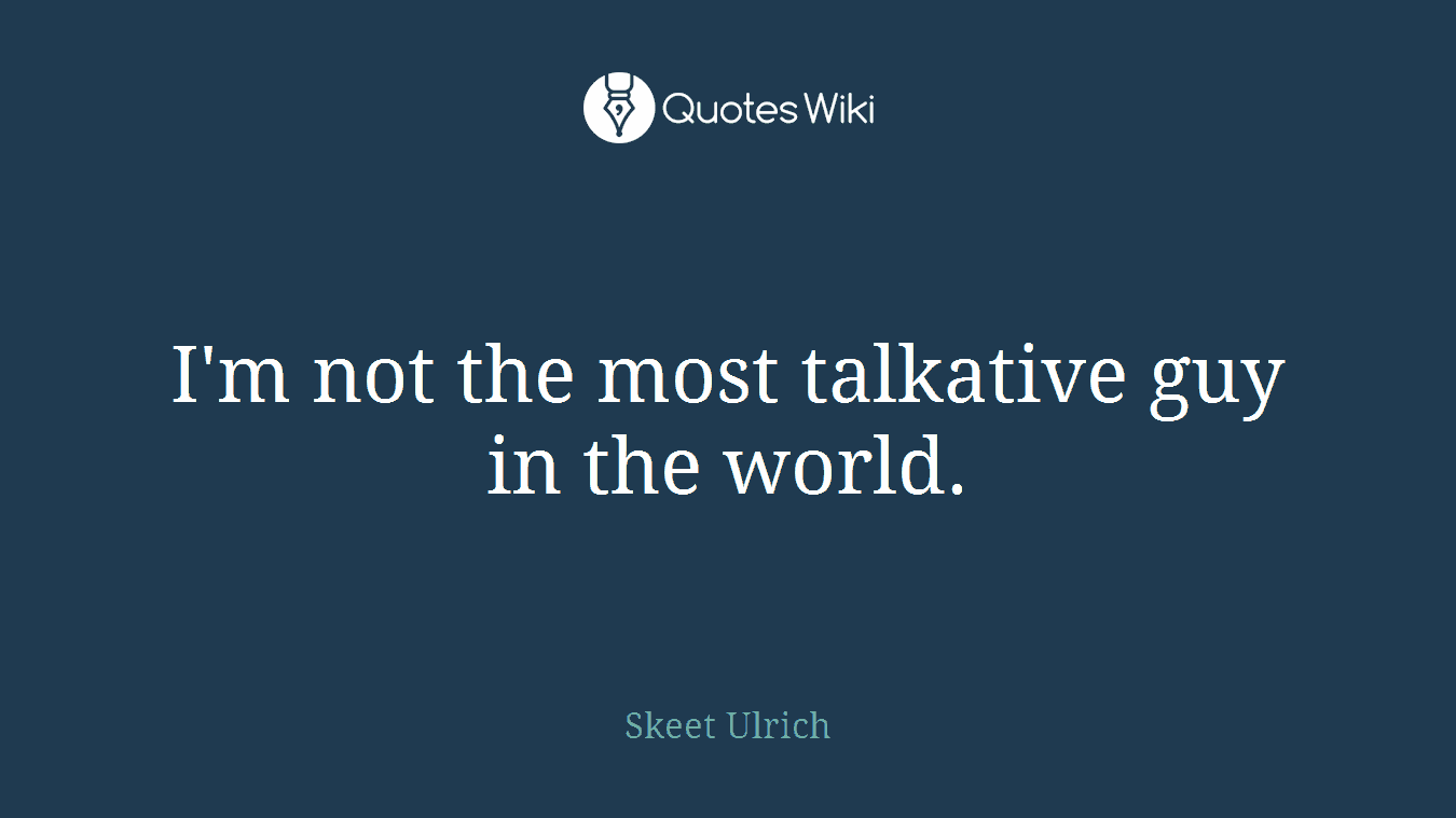 I'm not the most talkative guy in the world.