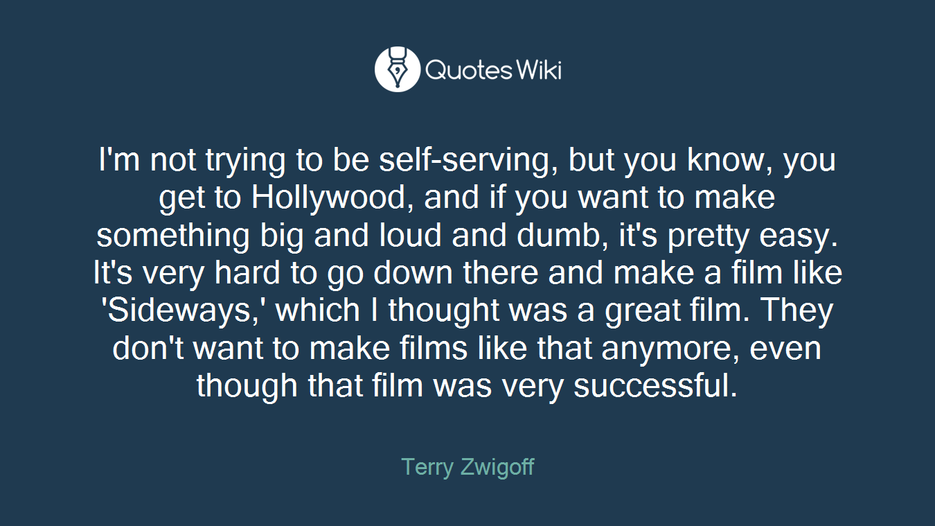 I'm not trying to be self-serving, but you know, you get to Hollywood, and if you want to make something big and loud and dumb, it's pretty easy. It's very hard to go down there and make a film like 'Sideways,' which I thought was a great film. They don't want to make films like that anymore, even though that film was very successful.