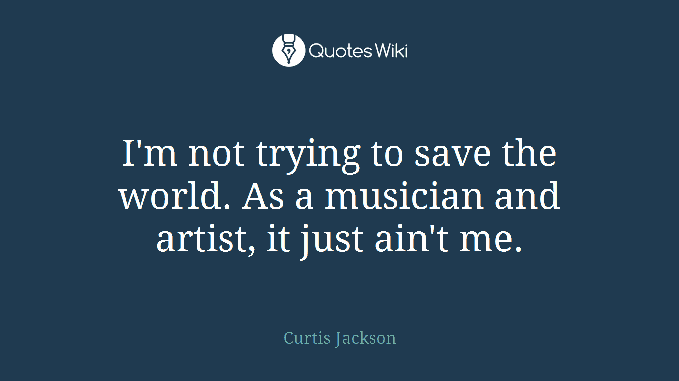 I'm not trying to save the world. As a musician and artist, it just ain't me.