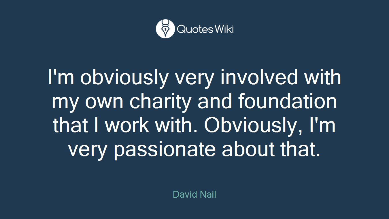 I'm obviously very involved with my own charity and foundation that I work with. Obviously, I'm very passionate about that.