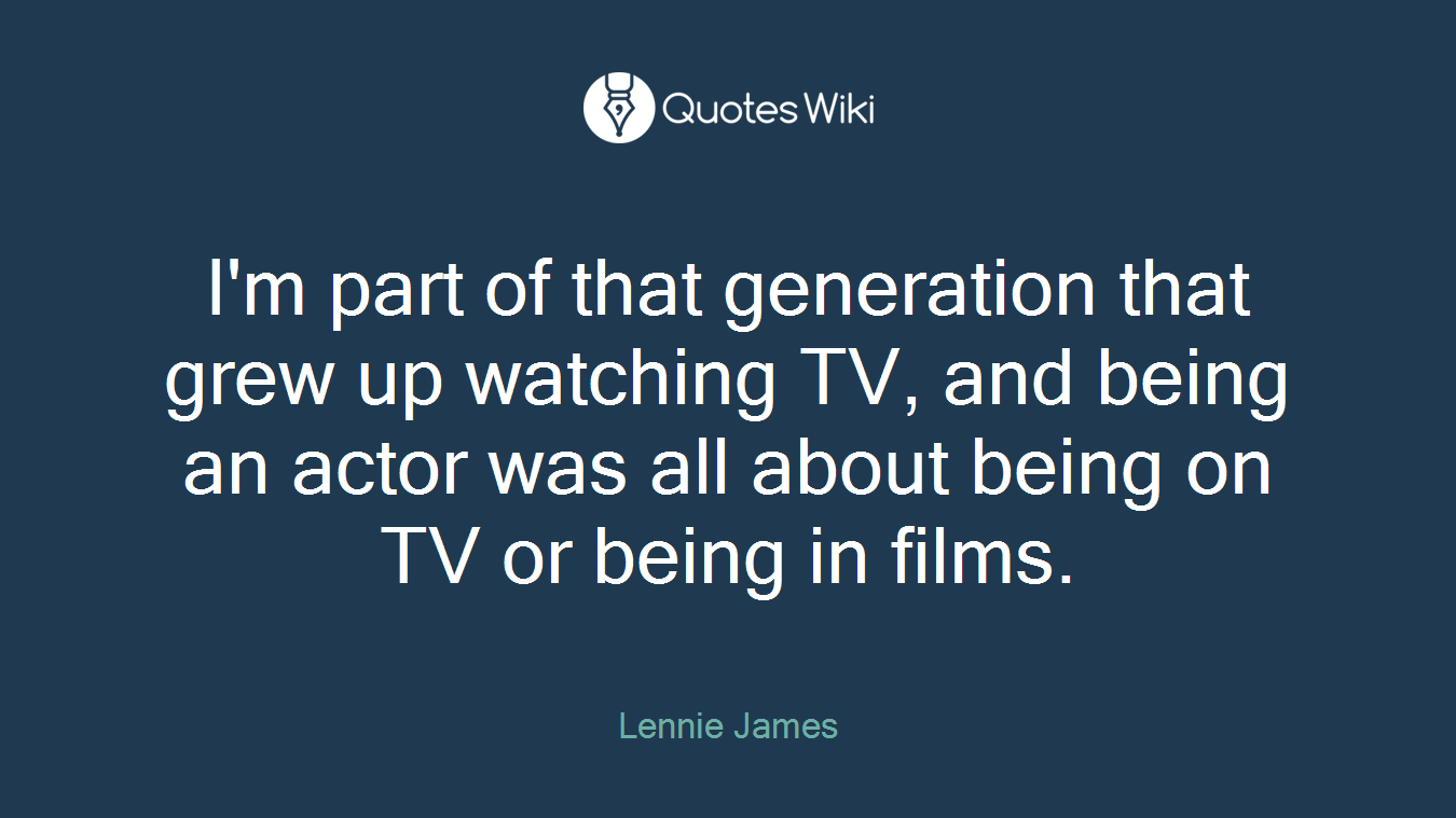 I'm part of that generation that grew up watching TV, and being an actor was all about being on TV or being in films.
