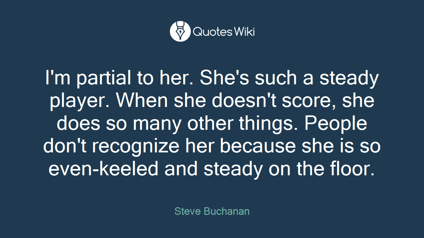 I\'m partial to her. She\'s such a steady player....