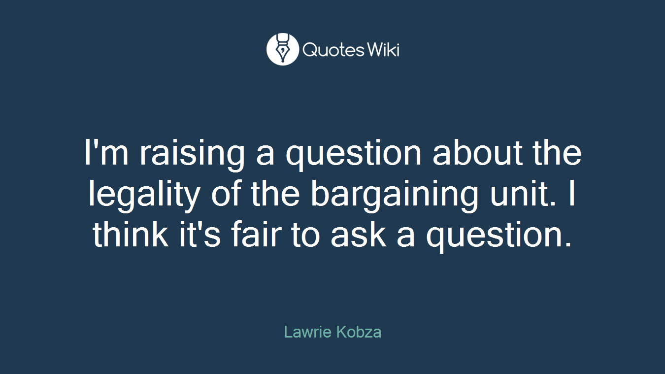 I'm raising a question about the legality of the bargaining unit. I think it's fair to ask a question.