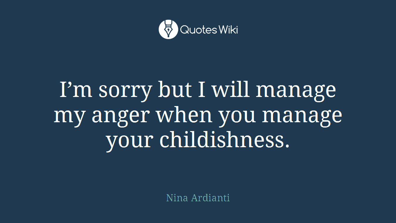 I'm sorry but I will manage my anger when you manage your childishness.