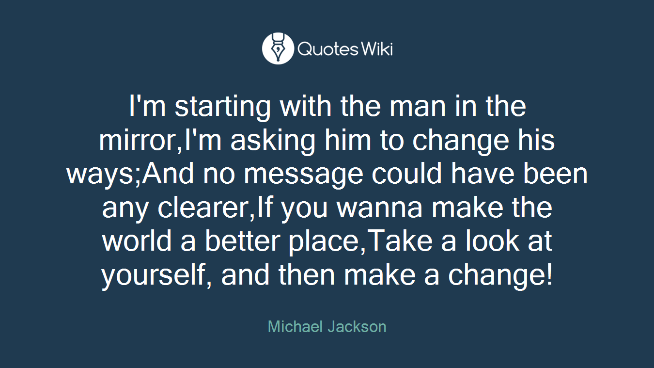 I'm starting with the man in the mirror,I'm asking him to change his ways;And no message could have been any clearer,If you wanna make the world a better place,Take a look at yourself, and then make a change!