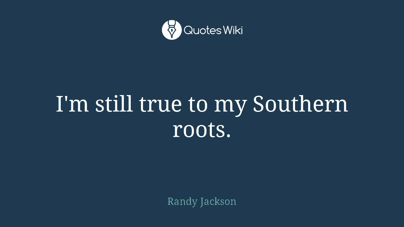 I'm still true to my Southern roots.