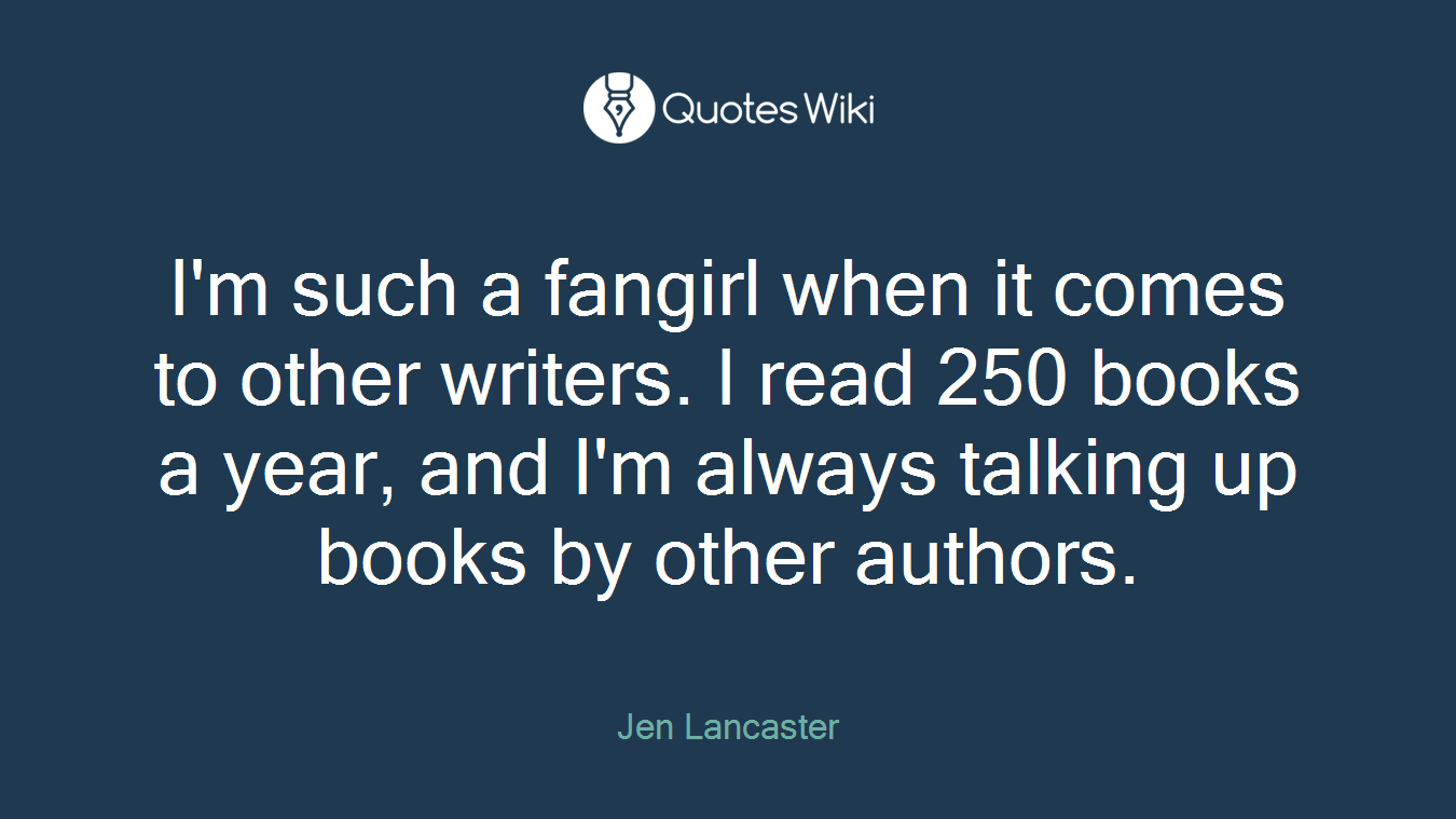 I'm such a fangirl when it comes to other writers. I read 250 books a year, and I'm always talking up books by other authors.