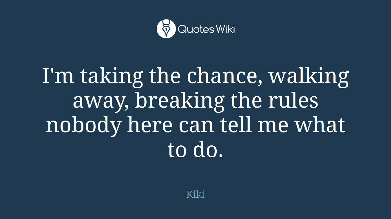 I'm taking the chance, walking away, breaking the rules nobody here can tell me what to do.