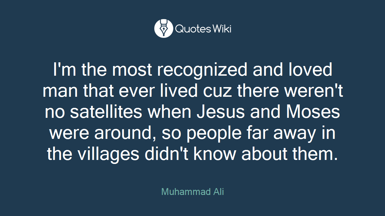 I'm the most recognized and loved man that ever lived cuz there weren't no satellites when Jesus and Moses were around, so people far away in the villages didn't know about them.