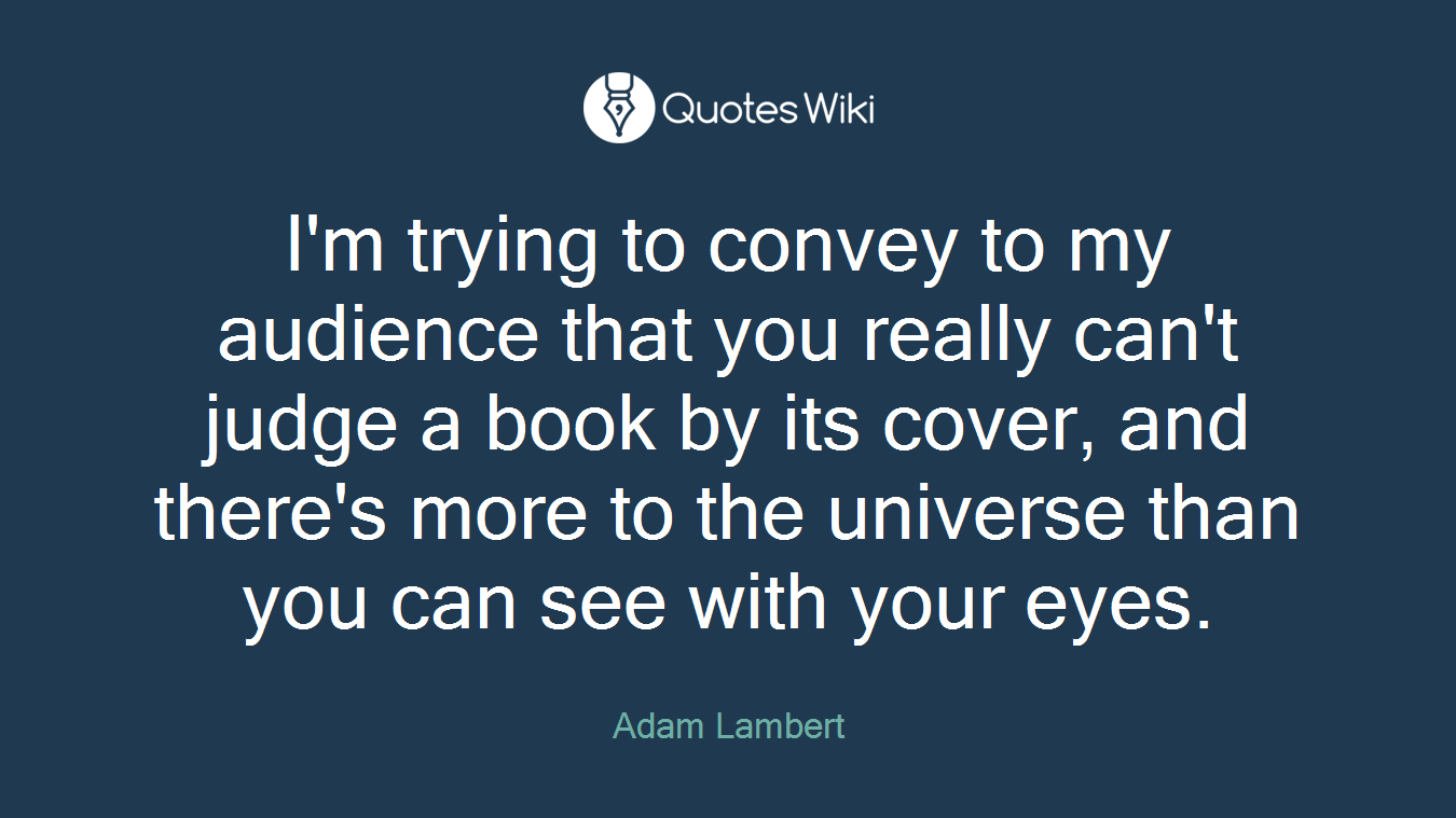 I'm trying to convey to my audience that you really can't judge a book by its cover, and there's more to the universe than you can see with your eyes.