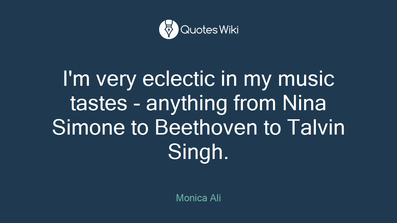 I'm very eclectic in my music tastes - anything from Nina Simone to Beethoven to Talvin Singh.