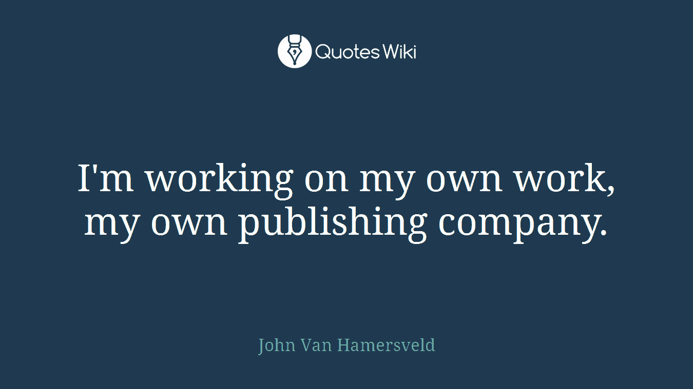 I'm working on my own work, my own publishing company.