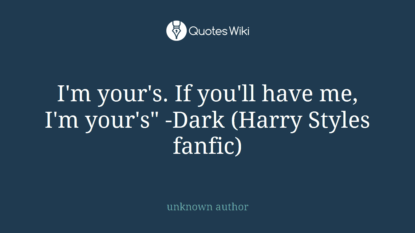 "I'm your's. If you'll have me, I'm your's"" -Dark (Harry Styles fanfic)"