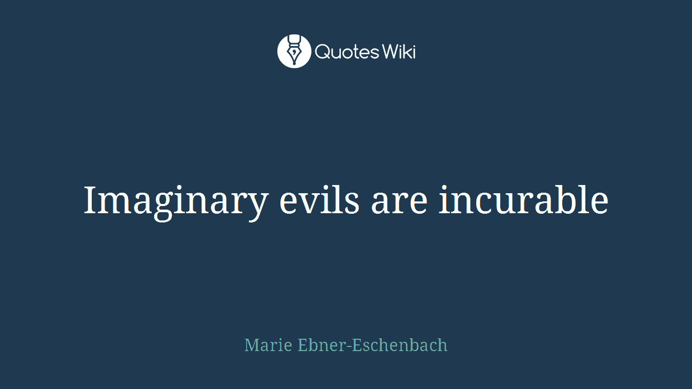 Imaginary evils are incurable