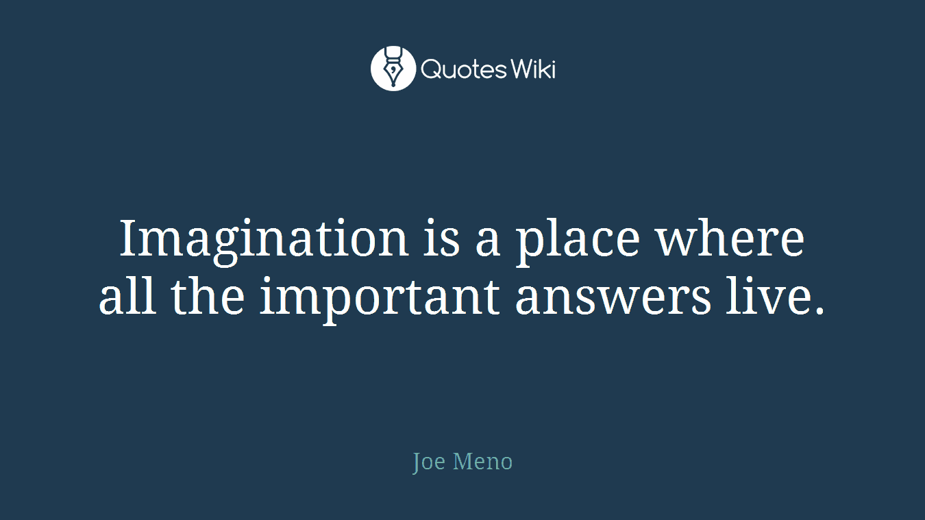 Imagination is a place where all the important answers live.