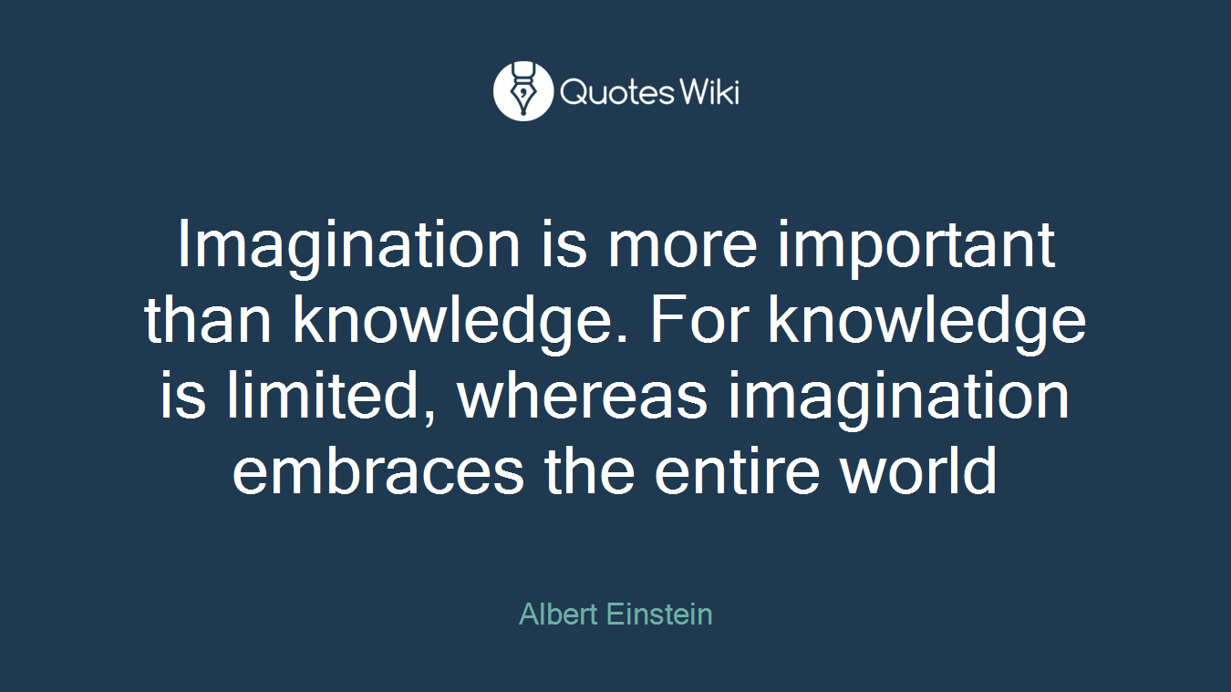 Imagination is more important than knowledge. For knowledge is limited, whereas imagination embraces the entire world