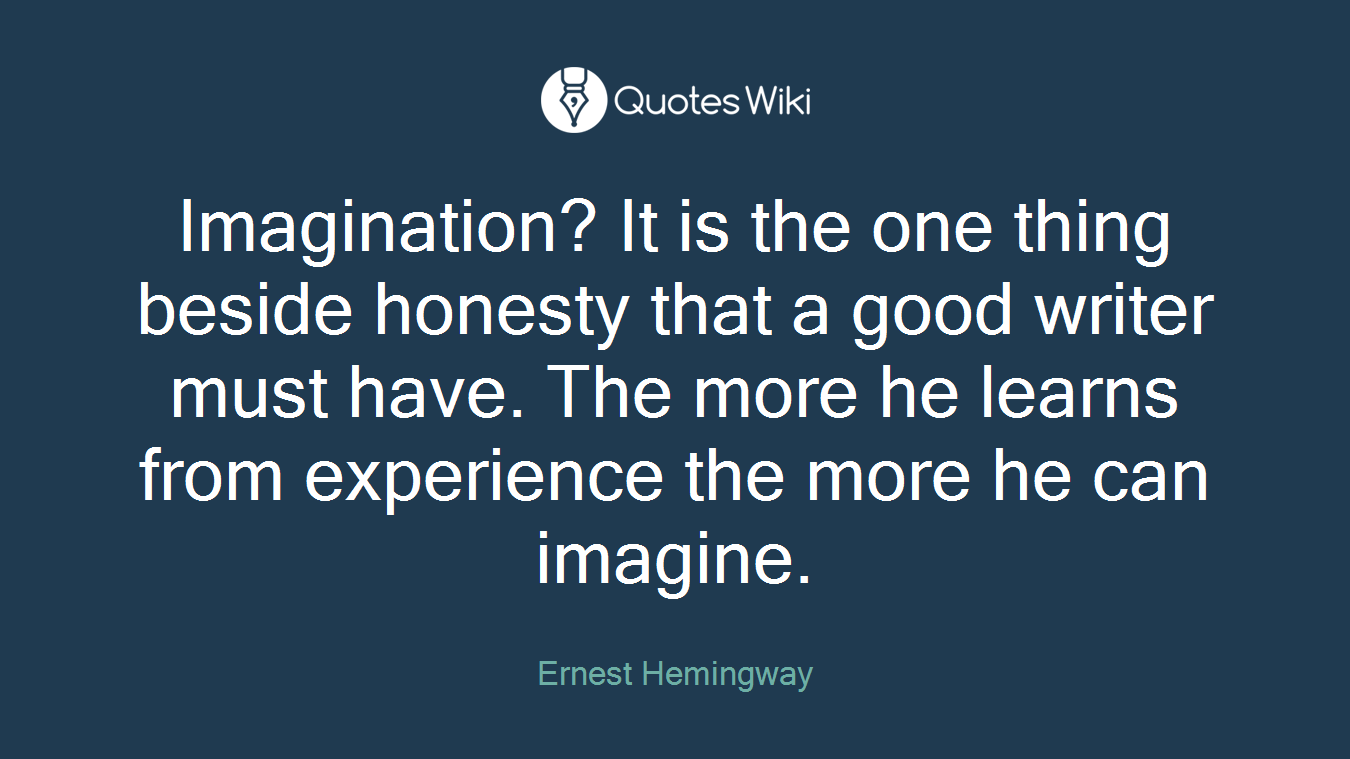 Imagination? It is the one thing beside honesty that a good writer must have. The more he learns from experience the more he can imagine.