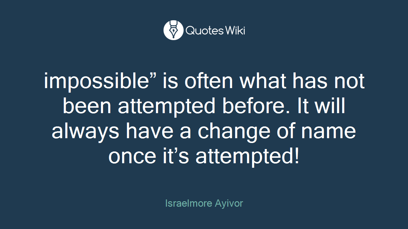 """impossible"""" is often what has not been attempted before. It will always have a change of name once it's attempted!"""