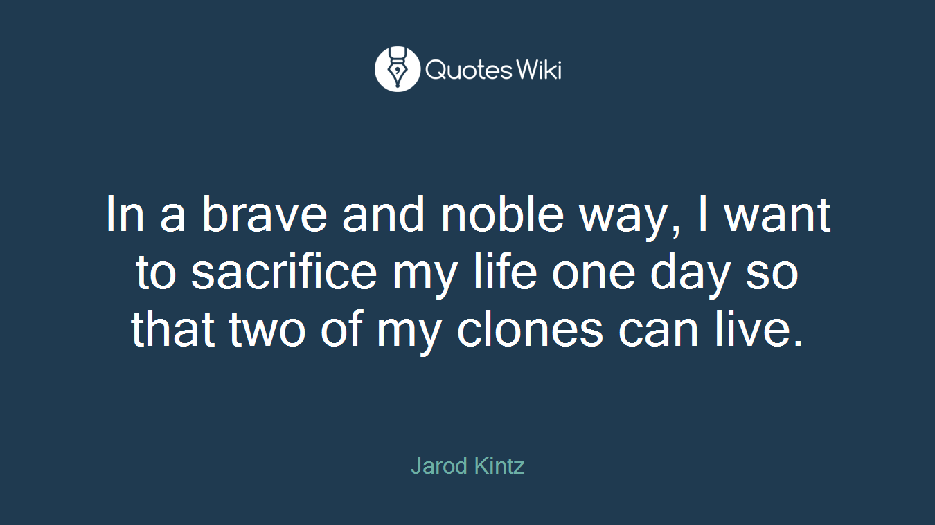 In a brave and noble way, I want to sacrifice my life one day so that two of my clones can live.