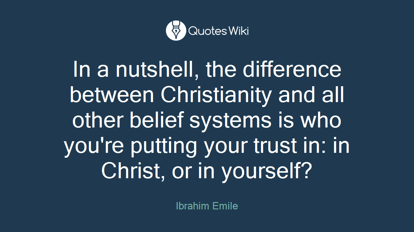 In a nutshell, the difference between Christianity and all other belief systems is who you're putting your trust in: in Christ, or in yourself?
