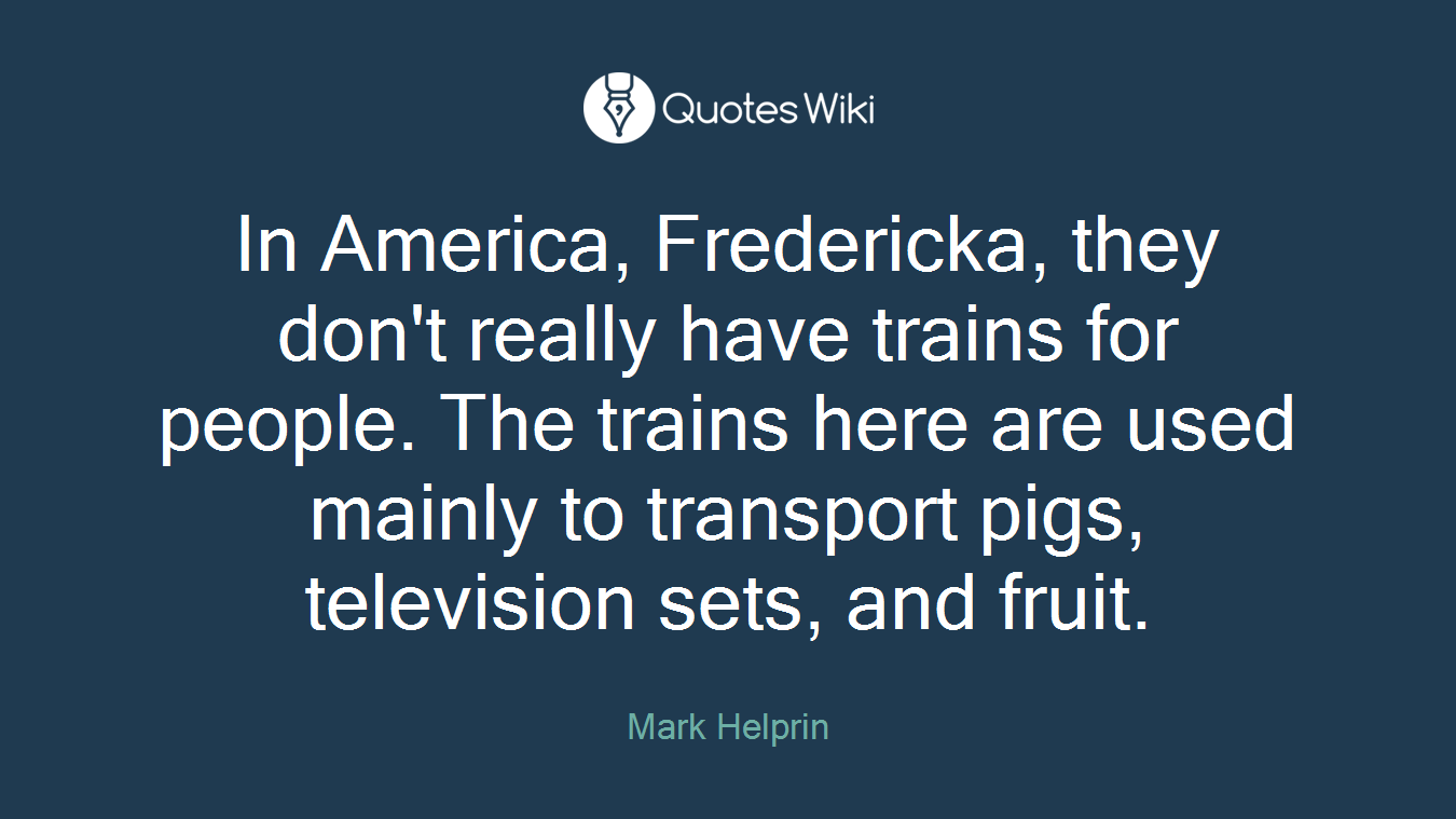 In America, Fredericka, they don't really have trains for people. The trains here are used mainly to transport pigs, television sets, and fruit.