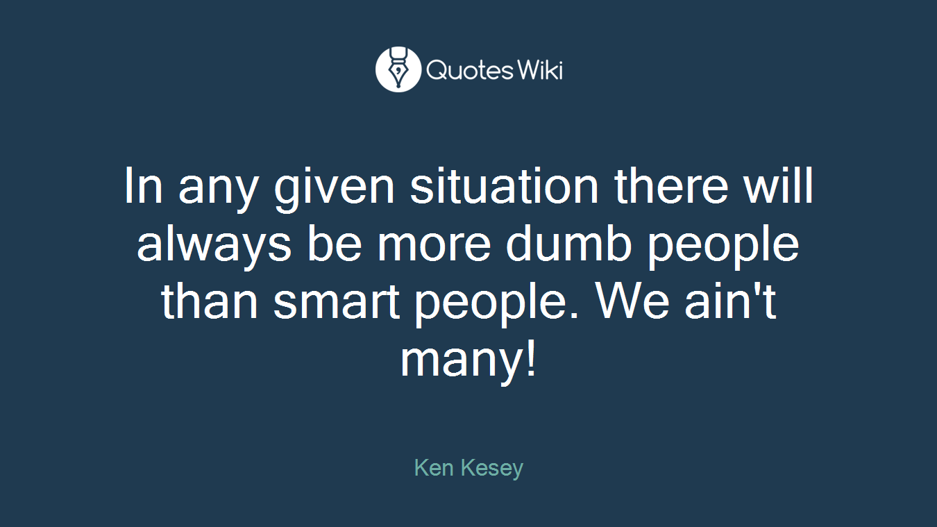 In any given situation there will always be more dumb people than smart people. We ain't many!