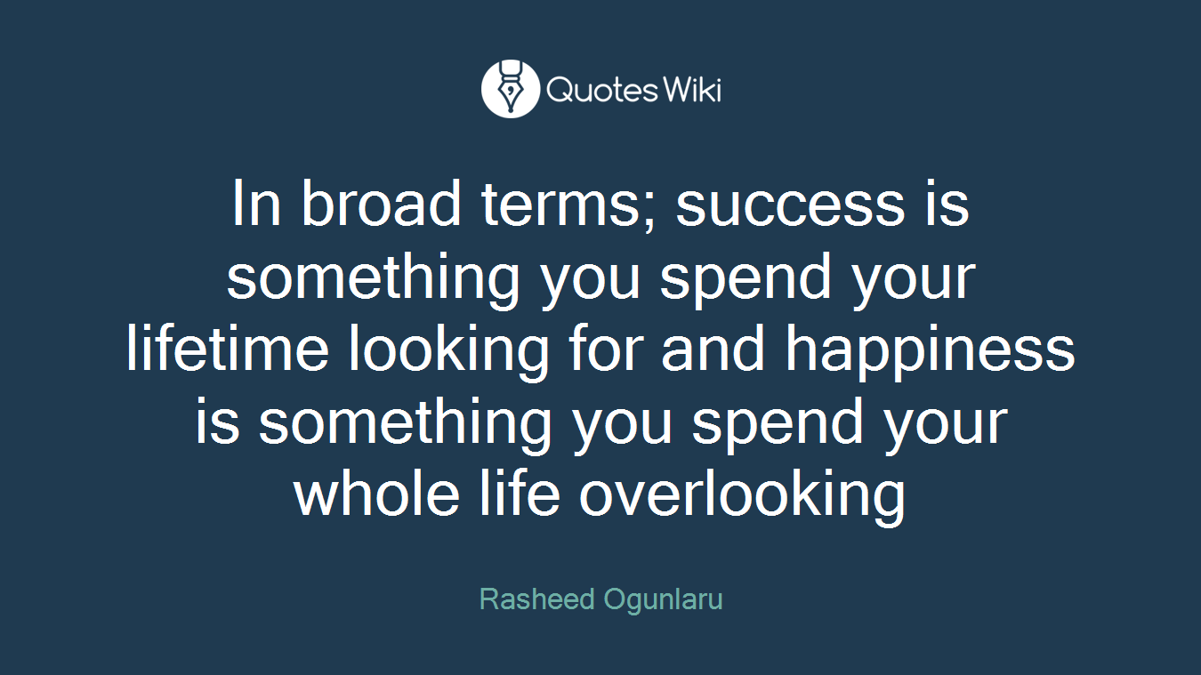 In broad terms; success is something you spend your lifetime looking for and happiness is something you spend your whole life overlooking