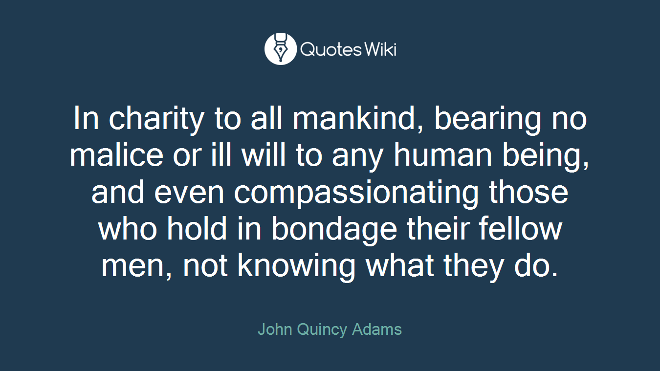 In charity to all mankind, bearing no malice or ill will to any human being, and even compassionating those who hold in bondage their fellow men, not knowing what they do.