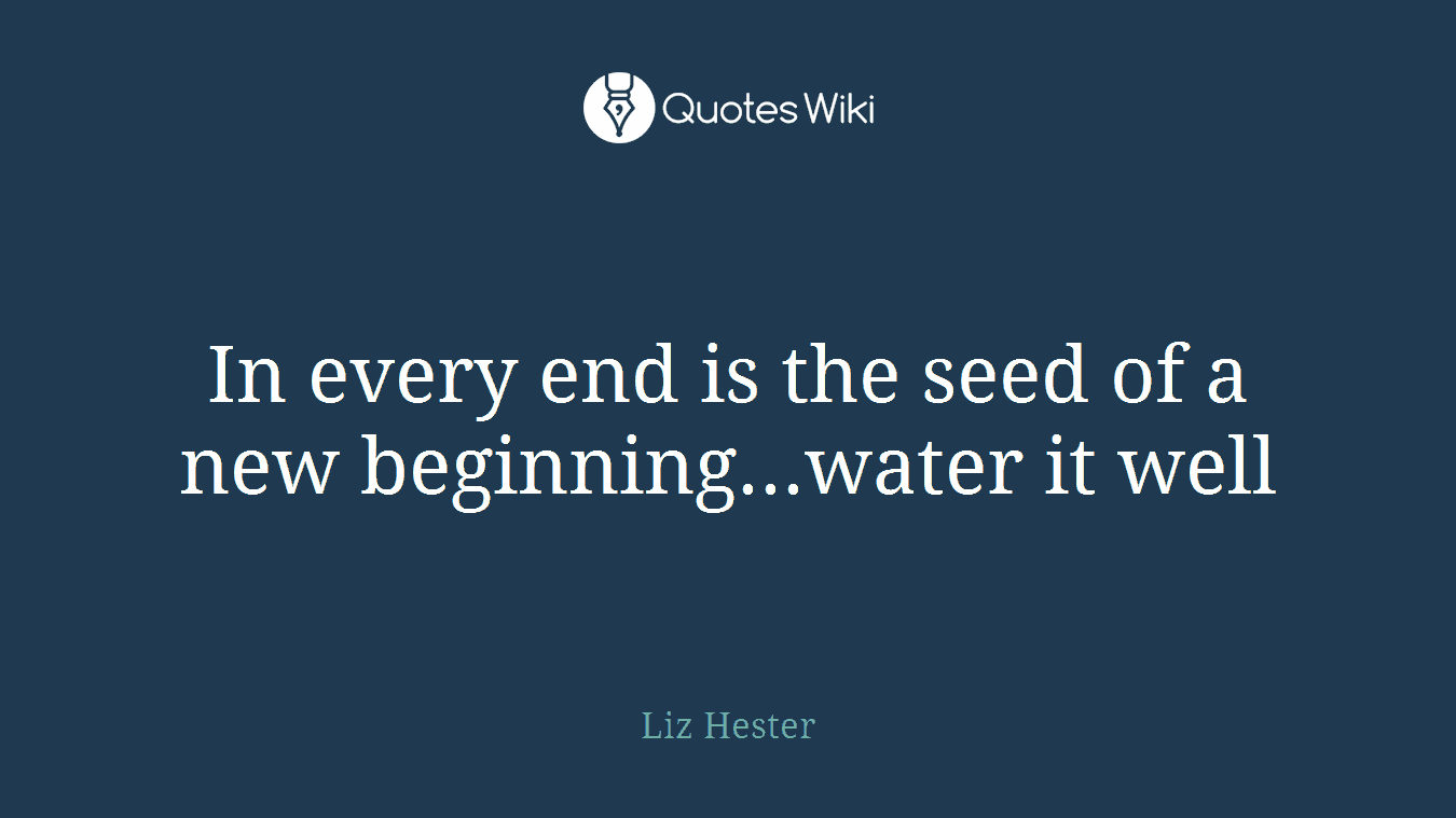 In Every End Is The Seed Of A New Beginningw Quoteswiki