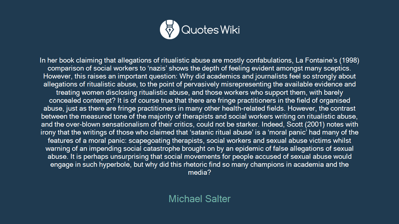 In her book claiming that allegations of ritualistic abuse are mostly confabulations, La Fontaine's (1998) comparison of social workers to 'nazis' shows the depth of feeling evident amongst many sceptics. However, this raises an important question: Why did academics and journalists feel so strongly about allegations of ritualistic abuse, to the point of pervasively misrepresenting the available evidence and treating women disclosing ritualistic abuse, and those workers who support them, with barely concealed contempt? It is of course true that there are fringe practitioners in the field of organised abuse, just as there are fringe practitioners in many other health-related fields. However, the contrast between the measured tone of the majority of therapists and social workers writing on ritualistic abuse, and the over-blown sensationalism of their critics, could not be starker. Indeed, Scott (2001) notes with irony that the writings of those who claimed that 'satanic ritual abuse' is a 'moral panic' had many of the features of a moral panic: scapegoating therapists, social workers and sexual abuse victims whilst warning of an impending social catastrophe brought on by an epidemic of false allegations of sexual abuse. It is perhaps unsurprising that social movements for people accused of sexual abuse would engage in such hyperbole, but why did this rhetoric find so many champions in academia and the media?