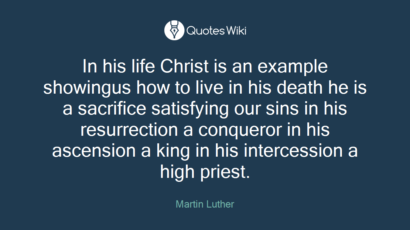 In his life Christ is an example showingus how to live in his death he is a sacrifice satisfying our sins in his resurrection a conqueror in his ascension a king in his intercession a high priest.