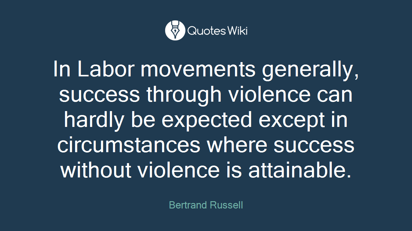 In Labor movements generally, success through violence can hardly be expected except in circumstances where success without violence is attainable.