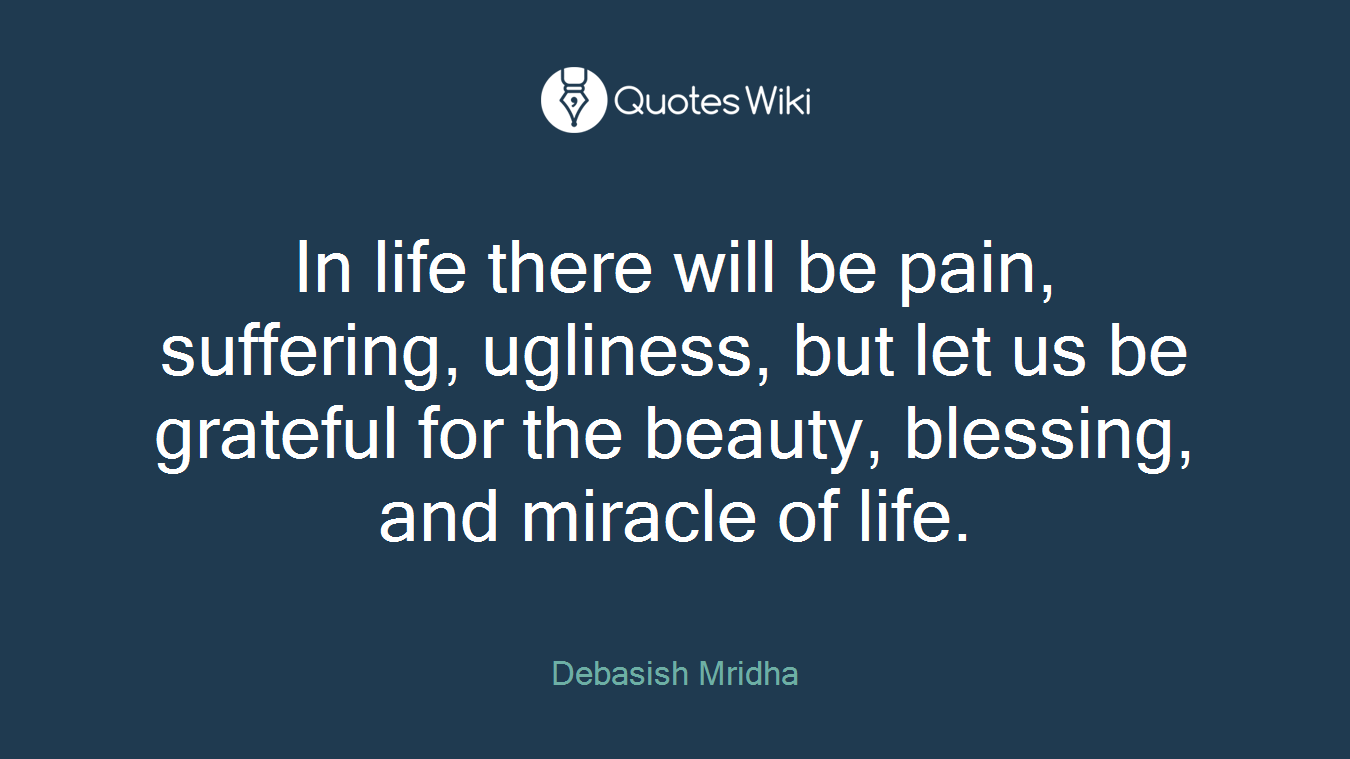 In life there will be pain, suffering, ugliness, but let us be grateful for the beauty, blessing, and miracle of life.