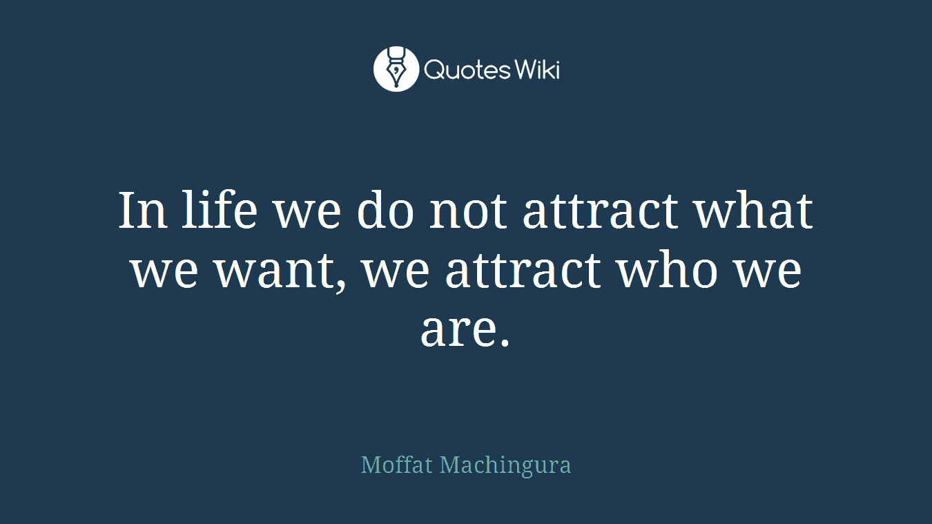 In life we do not attract what we want, we attract who we are.