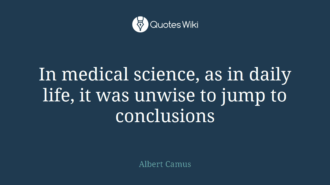 Jumping To Conclusions Quotes In Medical Science As In Daily Life It Was Un.