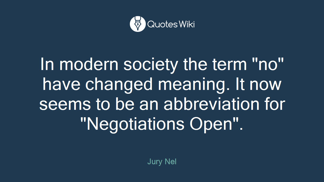 """In modern society the term """"no"""" have changed meaning. It now seems to be an abbreviation for """"Negotiations Open""""."""