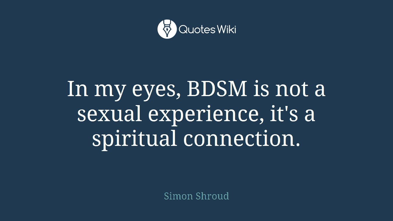 In my eyes, BDSM is not a sexual experience, it's a spiritual connection.
