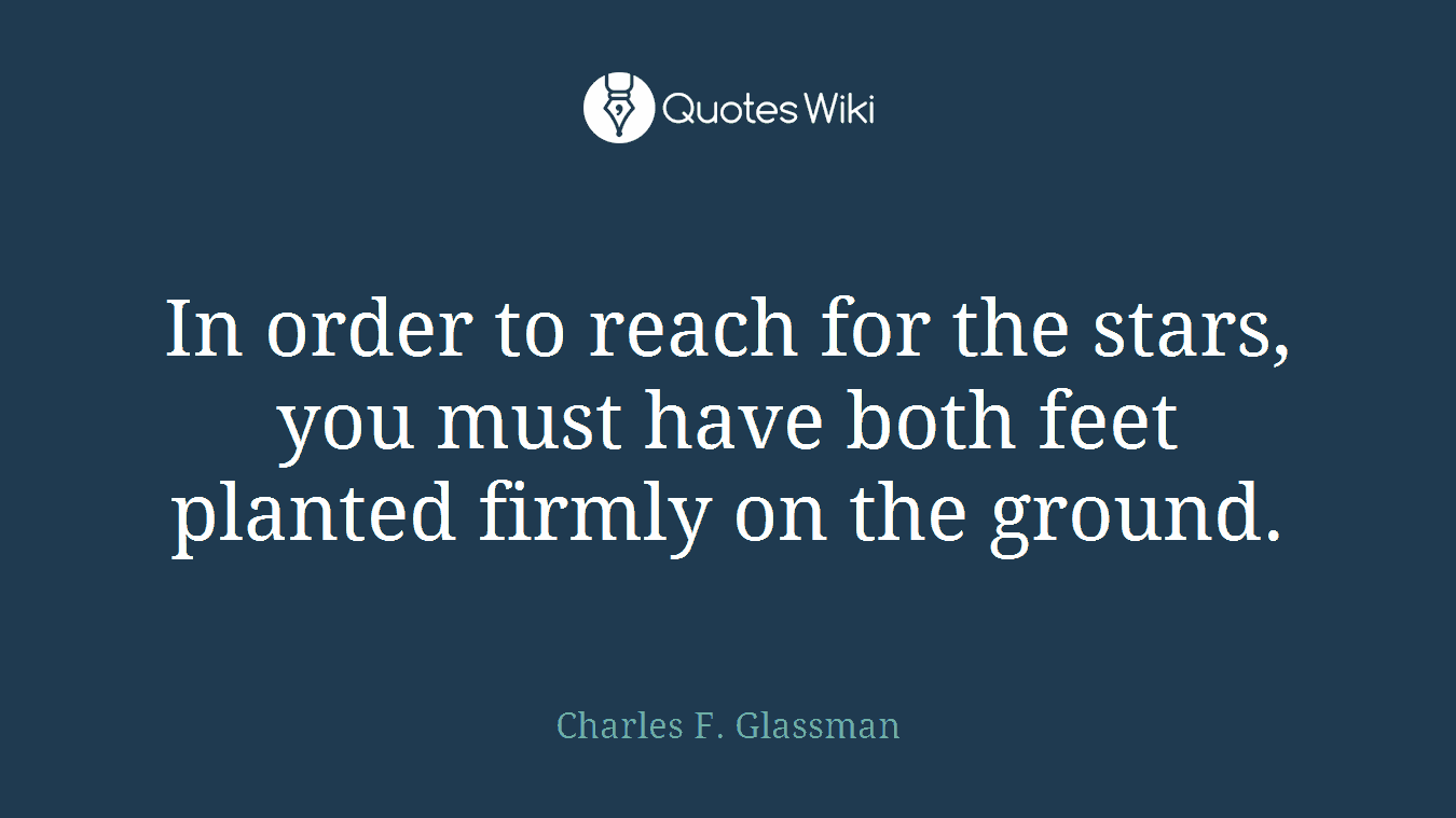 In order to reach for the stars, you must have both feet planted firmly on the ground.