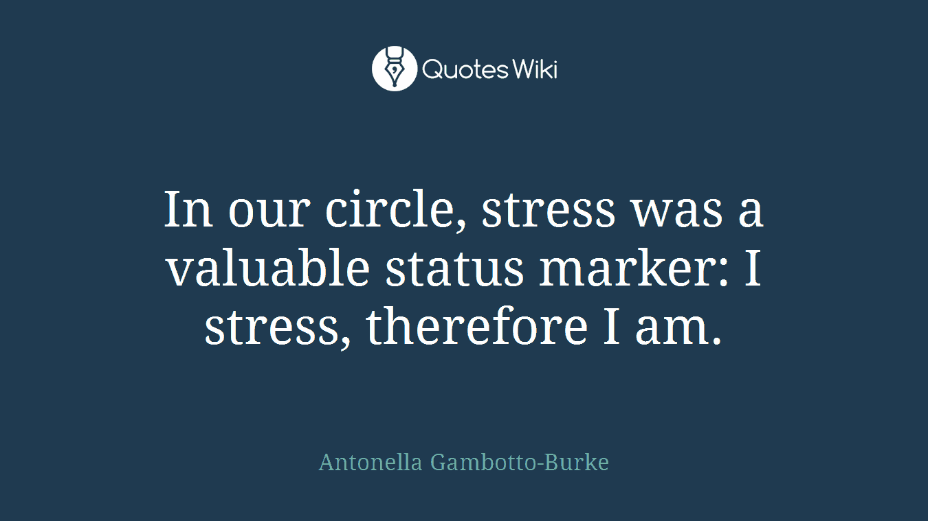 In our circle, stress was a valuable status marker: I stress, therefore I am.