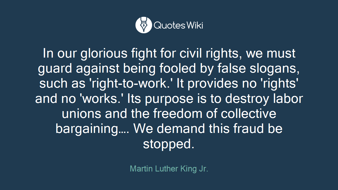In our glorious fight for civil rights, we must guard against being fooled by false slogans, such as 'right-to-work.' It provides no 'rights' and no 'works.' Its purpose is to destroy labor unions and the freedom of collective bargaining…. We demand this fraud be stopped.