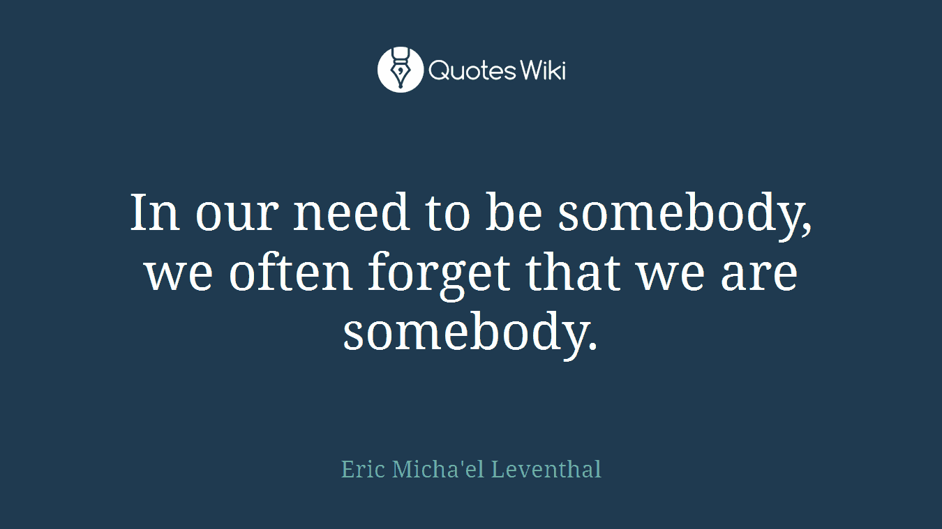 In our need to be somebody, we often forget that we are somebody.