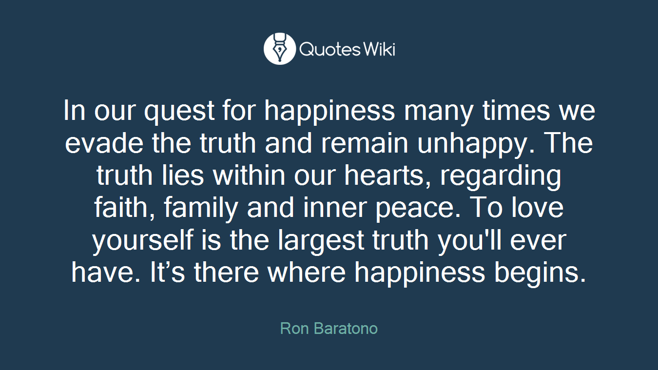 In our quest for happiness many times we evade the truth and remain unhappy. The truth lies within our hearts, regarding faith, family and inner peace. To love yourself is the largest truth you'll ever have. It's there where happiness begins.