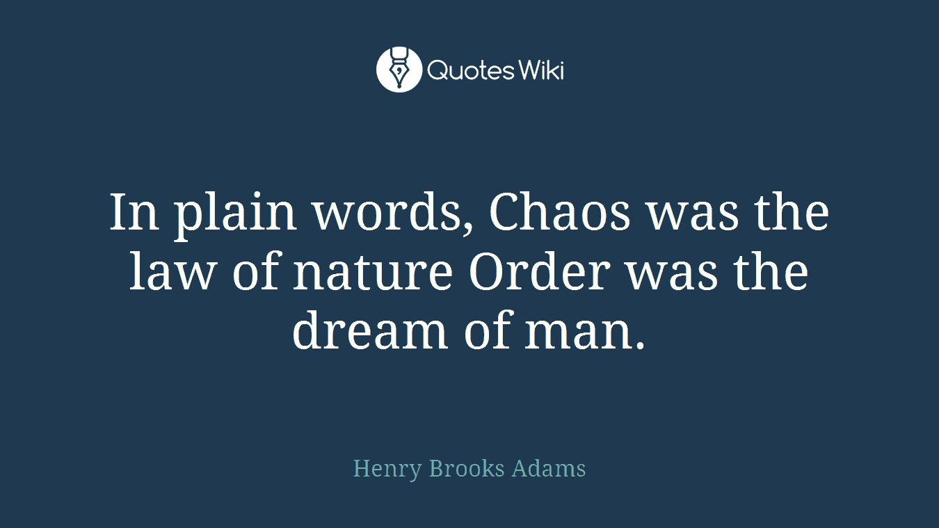 In plain words, Chaos was the law of nature Order was the dream of man.