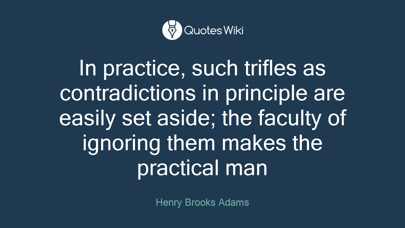 In practice, such trifles as contradictions in principle are easily set aside; the faculty of ignoring them makes the practical man
