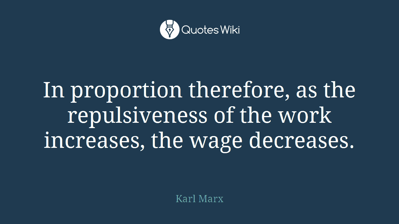 In proportion therefore, as the repulsiveness of the work increases, the wage decreases.