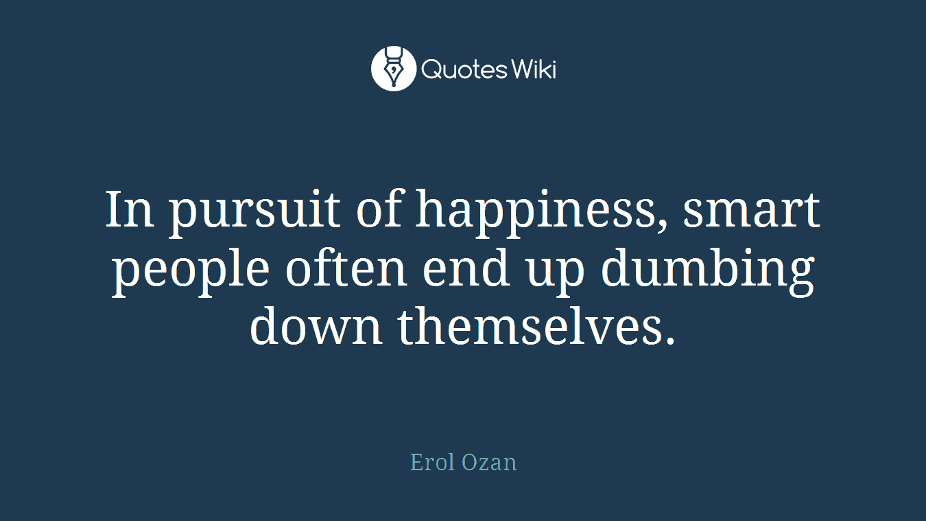 In pursuit of happiness, smart people often end up dumbing down themselves.