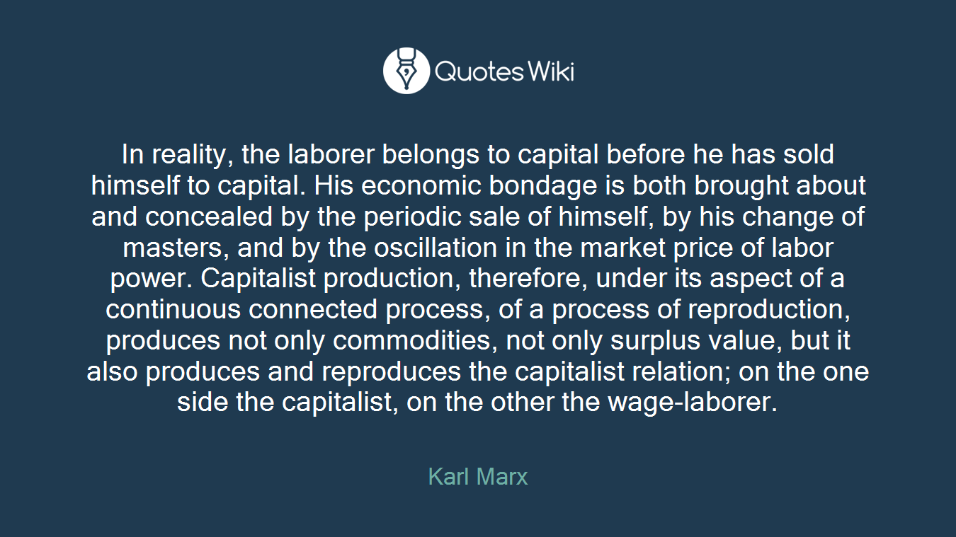 In reality, the laborer belongs to capital before he has sold himself to capital. His economic bondage is both brought about and concealed by the periodic sale of himself, by his change of masters, and by the oscillation in the market price of labor power. Capitalist production, therefore, under its aspect of a continuous connected process, of a process of reproduction, produces not only commodities, not only surplus value, but it also produces and reproduces the capitalist relation; on the one side the capitalist, on the other the wage-laborer.