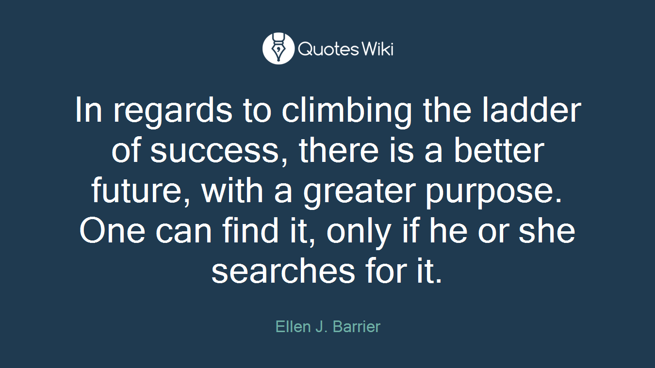 In regards to climbing the ladder of success, there is a better future, with a greater purpose. One can find it, only if he or she searches for it.