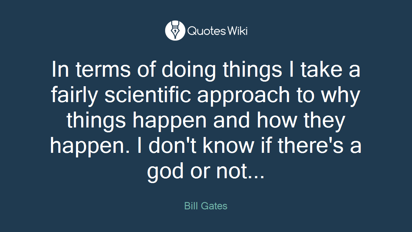 In terms of doing things I take a fairly scientific approach to why things happen and how they happen. I don't know if there's a god or not...