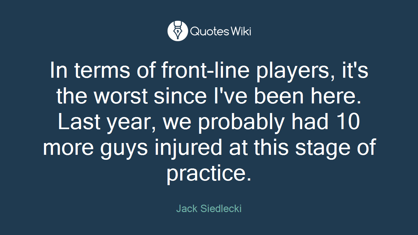 In terms of front-line players, it's the worst since I've been here. Last year, we probably had 10 more guys injured at this stage of practice.